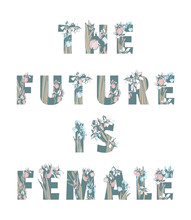 Lettering Feminist Sisterhood T-shirt Print THE FUTURE IS FEMALE Girl Woman Power Hand Drawn Floral Pattern Spring Flowers.