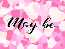 May Be Lettering On Background With Hearts. Romantic Phrase For Poster, Banner, Card. Vector Illustration