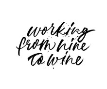 Working From Nine To Wine Phrase. Vector Hand Drawn Brush Style Modern Calligraphy.
