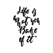 Life Is What You Bake Of It - Hand Drawn Positive Lettering Phrase About Kitchen Isolated On The White Background. Fun Brush Ink Vector Quote For Cooking Banners, Greeting Card, Poster Design.