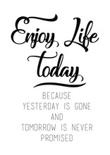 Enjoy Life Today, Because Yesterday Is Gone And Tomorrow Is Never Promised Quote Print In Vector.Lettering Quotes Motivation For Life And Happiness.