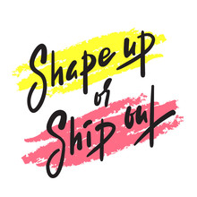 Shape Up Or Ship Out - Inspire Motivational Quote. Hand Drawn Beautiful Lettering. Print For Inspirational Poster, T-shirt, Bag, Cups, Card, Flyer, Sticker, Badge. English Idiom, Proverb