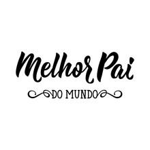 Best Dad In The World - In Portuguese. Lettering. Ink Illustration. Modern Brush Calligraphy. Melhor Pai Do Mundo