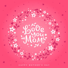 Love You Mom - Hand Written Lettering On The Background Of A Wreath Of Flowers. Happy Mother's Day Greeting Card