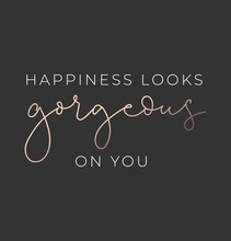 Happiness Looks Gorgeous On You Luxury Poster Or Print Design With Lettering. Luxury Design For Inspirational Posters Or Greeting Cards. Vector Lettering Card.