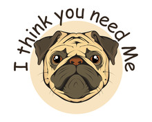 Typography Slogan I Think You Need Me With Pug Illustration, Used For Printing On T Shirt, Vector Graphics To Design
