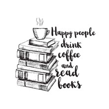 Vector Sketch Drawing Illustration With Books And Cup Of Coffee And Lettering. Happy People Drink Coffee And Read Books. Motivation Quote