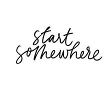 Start Somewhere Ink Pen Handwritten Lettering. Inspiring Phrase, Motivating Saying Vector Calligraphy.