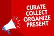 Conceptual hand writing showing Curate Collect Organize Present. Business photo showcasing Pulling out Organization Curation Presenting Megaphone red background important message speaking loud