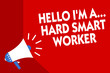 Conceptual hand writing showing Hello I am A ... Hard Smart Worker. Business photo showcasing Intelligence at your job Fast Clever Megaphone red background important message speaking loud