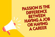 Text sign showing Passion Is The Difference Between Having A Job Or Having A Career. Conceptual photo 0 Megaphone loudspeaker yellow background important message speaking loud