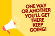 Text sign showing One Way Or Another You'Ll Get There Keep Going. Conceptual photo Keep trying to succeed Megaphone loudspeaker yellow background important message speaking loud