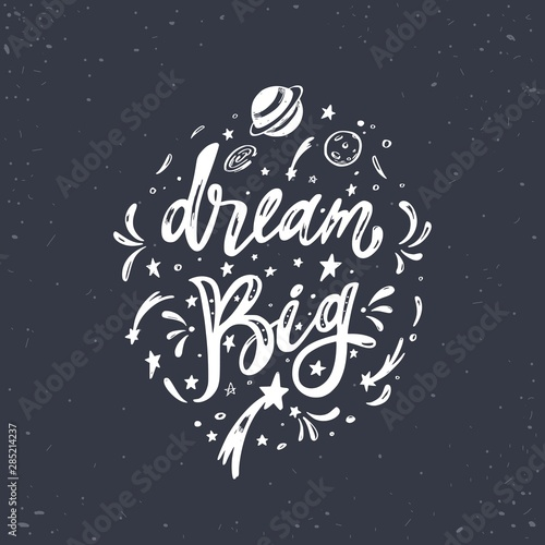 Tuinposter Positive Typography Dream big. Vector inspirational Lettering, brush calligraphy quote. Hand drawn conceptual illustration with cosmos, planets, moon, night starry sky. Great dreamers view poster, background