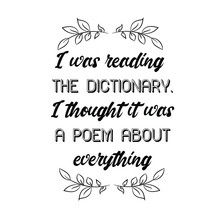 I Was Reading The Dictionary. I Thought It Was A Poem About Everything. Calligraphy Saying For Print. Vector Quote
