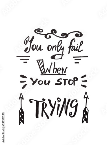 You only fail when you stop trying - calligraphy lettering, motivation phrase isolated on white background