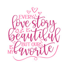 Every Love Story Is Beautiful, But Ours Is My Favorite - Valentine Day Typography. Handwriting Romantic Lettering. Hand Drawn Illustration