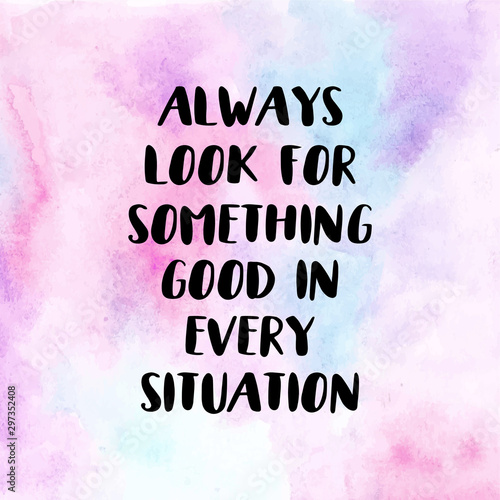 Find good in every situation. Motivational quote poster with watercolor background