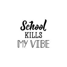 School Kills My Vibe. Lettering. Calligraphy Vector Illustration.