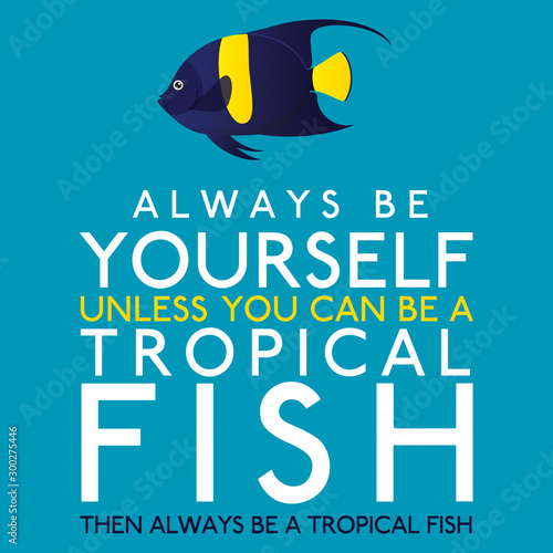 Платно  Always Be Yourself Unless You Can Be A Tropical Fish in vector format