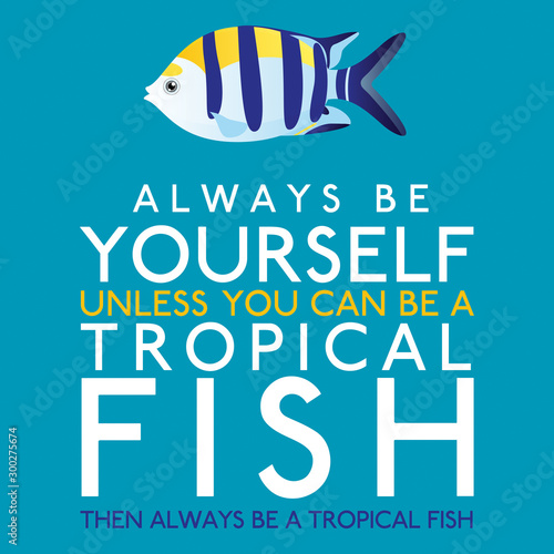 Photo  Always Be Yourself Unless You Can Be A Tropical Fish in vector format