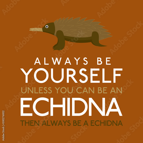 Photo  Always Be Yourself Unless You Can Be An Echidna in vector format.