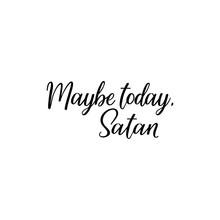 Maybe Today Satan. Vector Illustration. Lettering. Ink Illustration.
