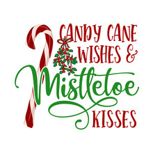 Candy Cane Wishes And Mistletoe Kisses - Calligraphy Phrase For Christmas. Hand Drawn Lettering For Xmas Greetings Cards, Invitations. Good For T-shirt, Mug, Gift.