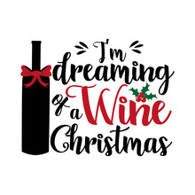 I'm Dreaming Of A Wine Christmas- Funny Text, With Bottle And Bow. Good For Greeting Card And  T-shirt Print, Flyer, Poster Design, Mug.