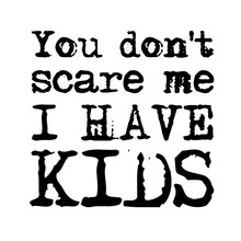 You Don't Scare Me I Have Kids Vector File Saying. Best Mom Shirt Design. Mothers Day Or Fathers Day Decor. Isolated On Transparent Background.