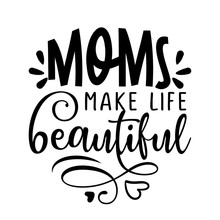 Moms Make Life Beautiful - Happy Mothers Day Lettering. Handmade Calligraphy Vector Illustration. Mother's Day Card With Crown.