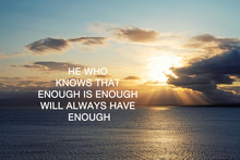 Inspirational Quotes - He Who Knows That Enough Is Enough Will Always Have Enough.