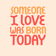 Someone I Love Was Born Today Vector Lettering.