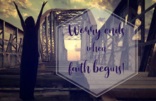 Biblical Quote Saying That Worry Ends When Faith Begins. Silhouette Of Person With Raised Hands Praying On Old Abandoned Railway Metallic Bridge With The Sunset In The Background