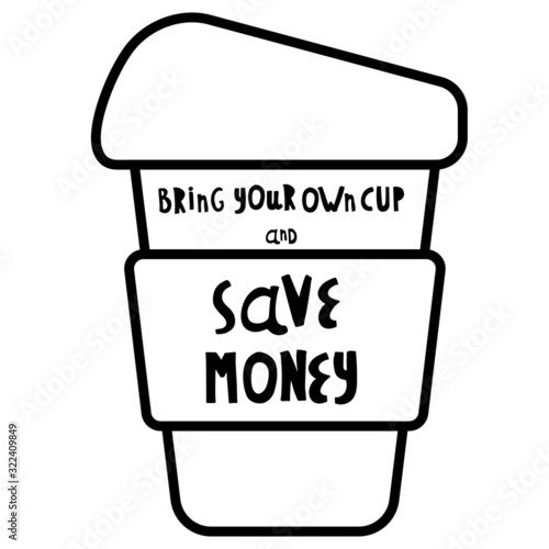 Obraz Vector illustration. Words bring your own cup and save planet, save money, get discount. Cup, mug, for coffee, tea. For printing on cafes, t-shirts. Black and white. - fototapety do salonu