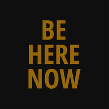 Be Here Now. Motivating Quotes On Life.