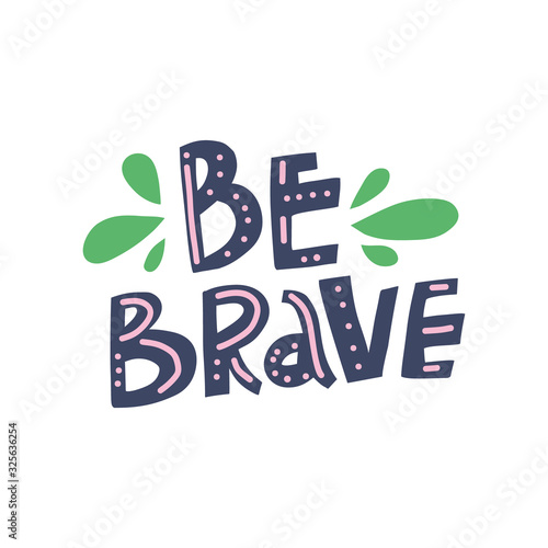 Be brave hand drawn color vector lettering. Handwritten inspiring phrase isolated on white background. Motto, slogan freehand inscription. Green drops design element. T-shirt design idea