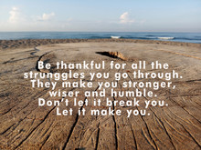 Inspirational Quote - Be Thankful For All The Struggles You Go Through. They Make You Stronger, Wiser And Humble. Do Not Let It Break You. Let It Make You, With Rustic Wooden Table Background.