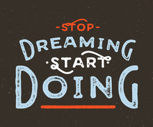 Stop Dreaming Start Doing. Vintage Textured Motivational Hand Lettered Textured Quote For T Shirt Fashion Graphics, Wall Art Prints,home Interior Decor,poster,card Design.Retro Vector Illustration