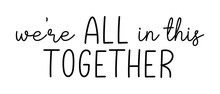 WE'RE ALL IN THIS TOGETHER. Co...