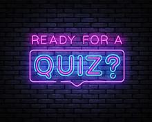Quiz Neon Sign Vector. Ready For A Quiz Neon Inscription, Design Template, Modern Trend Design, Night Signboard, Night Bright Advertising, Light Banner, Light Art. Vector Illustration