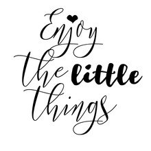 Enjoy The Little Things. Motivational Quote. Kand Drawn Lettering Poster Or Card. Calligraphic Banner And T - Shirt Print. Simple Llustration. Isolated Background