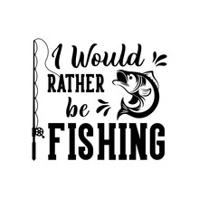 I Would Rather Be Fishing Moti...