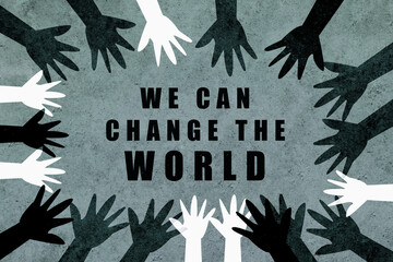 We can change the world. Design with hands of different colors and cultures of the world unite against racism.