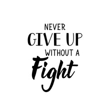 Never Give Up Without A Fight. Vector Illustration. Lettering. Ink Illustration.
