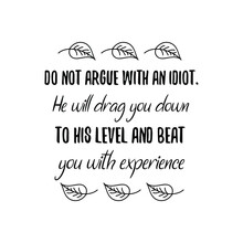 Do Not Argue With An Idiot. He...