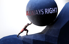 Always Right As A Problem That Makes Life Harder - Symbolized By A Person Pushing Weight With Word Always Right To Show That Always Right Can Be A Burden That Is Hard To Carry, 3d Illustration
