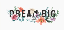 Dream Big Slogan With Colorful Flowers Illustration