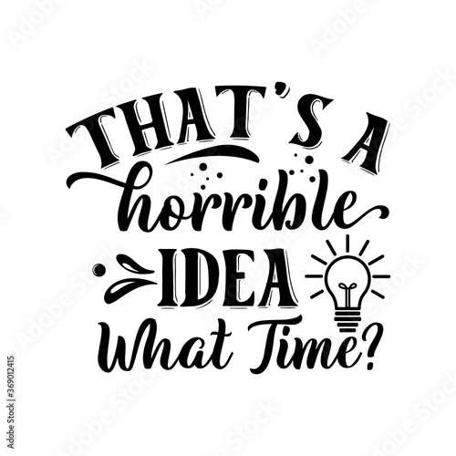 That's A Horrible Idea What Time? funny slogan inscription. Vector quotes. Illustration for prints on t-shirts and bags, posters, cards. Isolated on white background.
