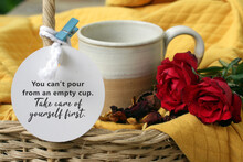 Inspirational Quote - You Cannot Pour From An Empty Cup. Take Care Of Yourself First. Text Message Written On Tag Label Paper, With A Cup Of Coffee Or Tea With Red Roses, Dried Petals On Basket.