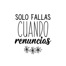 You Only Fail When You Quit - In Spanish. Lettering. Ink Illustration. Modern Brush Calligraphy.